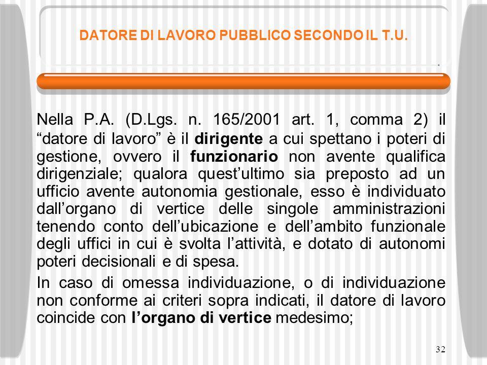 """32 DATORE DI LAVORO PUBBLICO SECONDO IL T.U. Nella P.A. (D.Lgs. n. 165/2001 art. 1, comma 2) il """"datore di lavoro"""" è il dirigente a cui spettano i pot"""