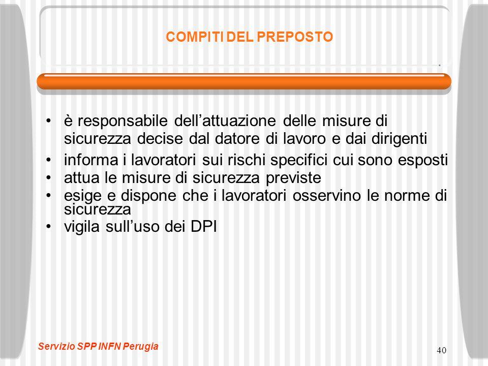 40 COMPITI DEL PREPOSTO è responsabile dell'attuazione delle misure di sicurezza decise dal datore di lavoro e dai dirigenti informa i lavoratori sui rischi specifici cui sono esposti attua le misure di sicurezza previste esige e dispone che i lavoratori osservino le norme di sicurezza vigila sull'uso dei DPI Servizio SPP INFN Perugia