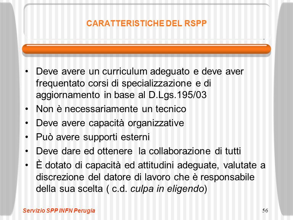 56 CARATTERISTICHE DEL RSPP Deve avere un curriculum adeguato e deve aver frequentato corsi di specializzazione e di aggiornamento in base al D.Lgs.19