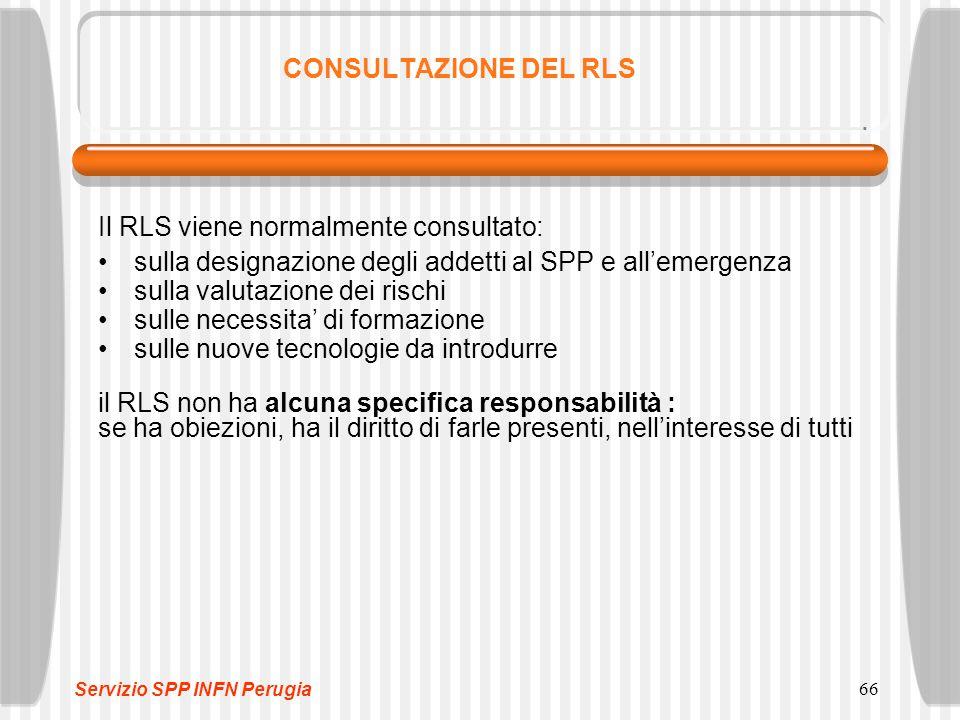 66 CONSULTAZIONE DEL RLS Il RLS viene normalmente consultato: sulla designazione degli addetti al SPP e all'emergenza sulla valutazione dei rischi sulle necessita' di formazione sulle nuove tecnologie da introdurre il RLS non ha alcuna specifica responsabilità : se ha obiezioni, ha il diritto di farle presenti, nell'interesse di tutti Servizio SPP INFN Perugia