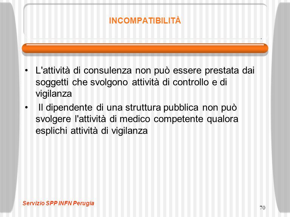 70 INCOMPATIBILITÀ L attività di consulenza non può essere prestata dai soggetti che svolgono attività di controllo e di vigilanza Il dipendente di una struttura pubblica non può svolgere l attività di medico competente qualora esplichi attività di vigilanza Servizio SPP INFN Perugia