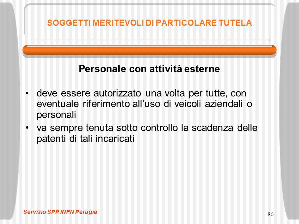 80 SOGGETTI MERITEVOLI DI PARTICOLARE TUTELA Personale con attività esterne deve essere autorizzato una volta per tutte, con eventuale riferimento all'uso di veicoli aziendali o personali va sempre tenuta sotto controllo la scadenza delle patenti di tali incaricati Servizio SPP INFN Perugia