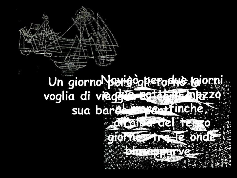 Navigò per due giorni e due notti in mezzo al mare, finchè, all'alba del terzo giorno, tra le onde blu apparve… Un giorno però gli tornò la voglia di viaggiare, caricò la sua barca e partì.