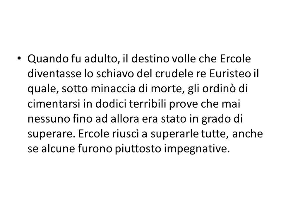 Quando fu adulto, il destino volle che Ercole diventasse lo schiavo del crudele re Euristeo il quale, sotto minaccia di morte, gli ordinò di cimentars