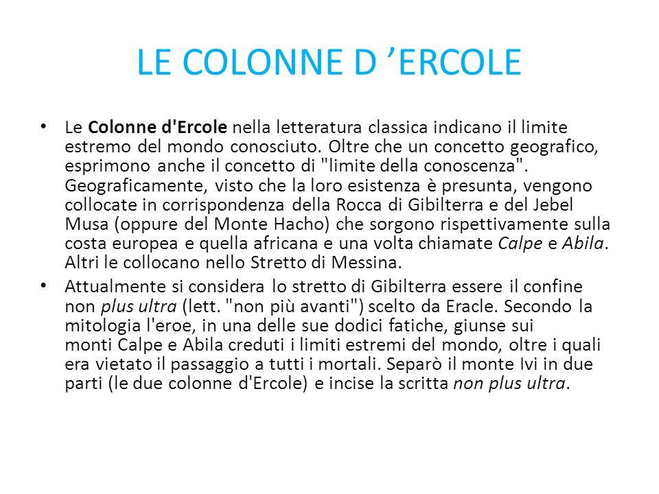 LE COLONNE D 'ERCOLE Le Colonne d'Ercole nella letteratura classica indicano il limite estremo del mondo conosciuto. Oltre che un concetto geografico,