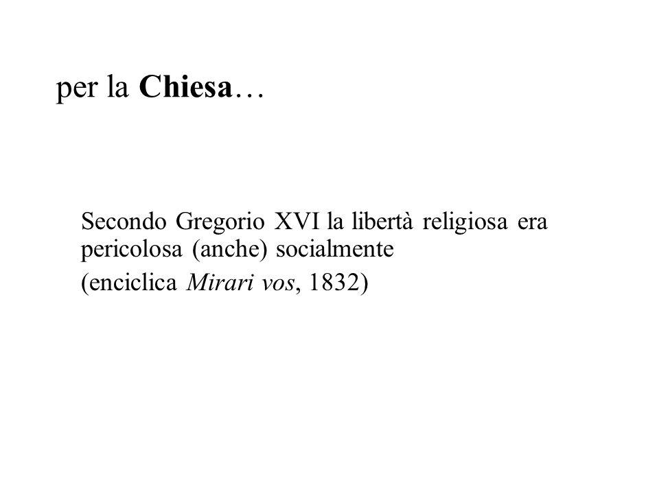 per la Chiesa… Secondo Gregorio XVI la libertà religiosa era pericolosa (anche) socialmente (enciclica Mirari vos, 1832)