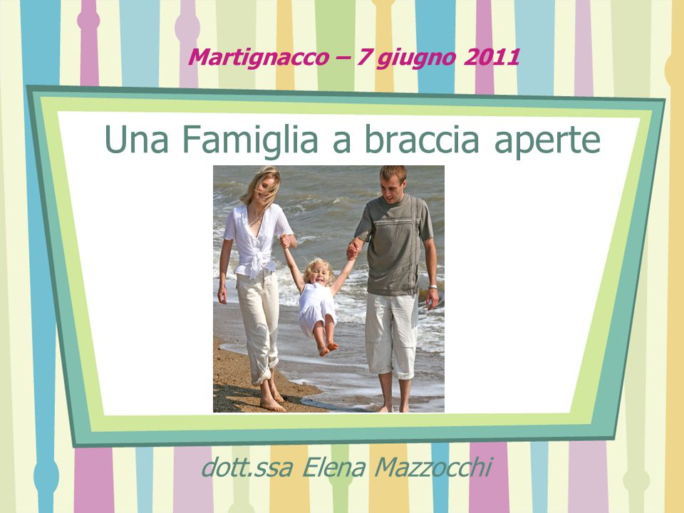 Martignacco – 7 giugno 2011 Una Famiglia a braccia aperte dott.ssa Elena Mazzocchi