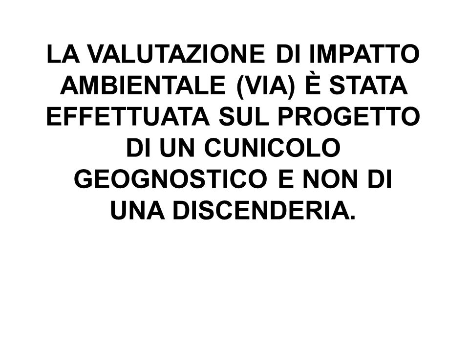 LA VALUTAZIONE DI IMPATTO AMBIENTALE (VIA) È STATA EFFETTUATA SUL PROGETTO DI UN CUNICOLO GEOGNOSTICO E NON DI UNA DISCENDERIA.