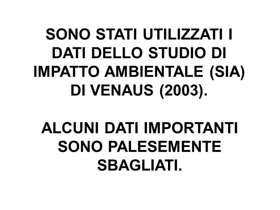 SONO STATI UTILIZZATI I DATI DELLO STUDIO DI IMPATTO AMBIENTALE (SIA) DI VENAUS (2003). ALCUNI DATI IMPORTANTI SONO PALESEMENTE SBAGLIATI.