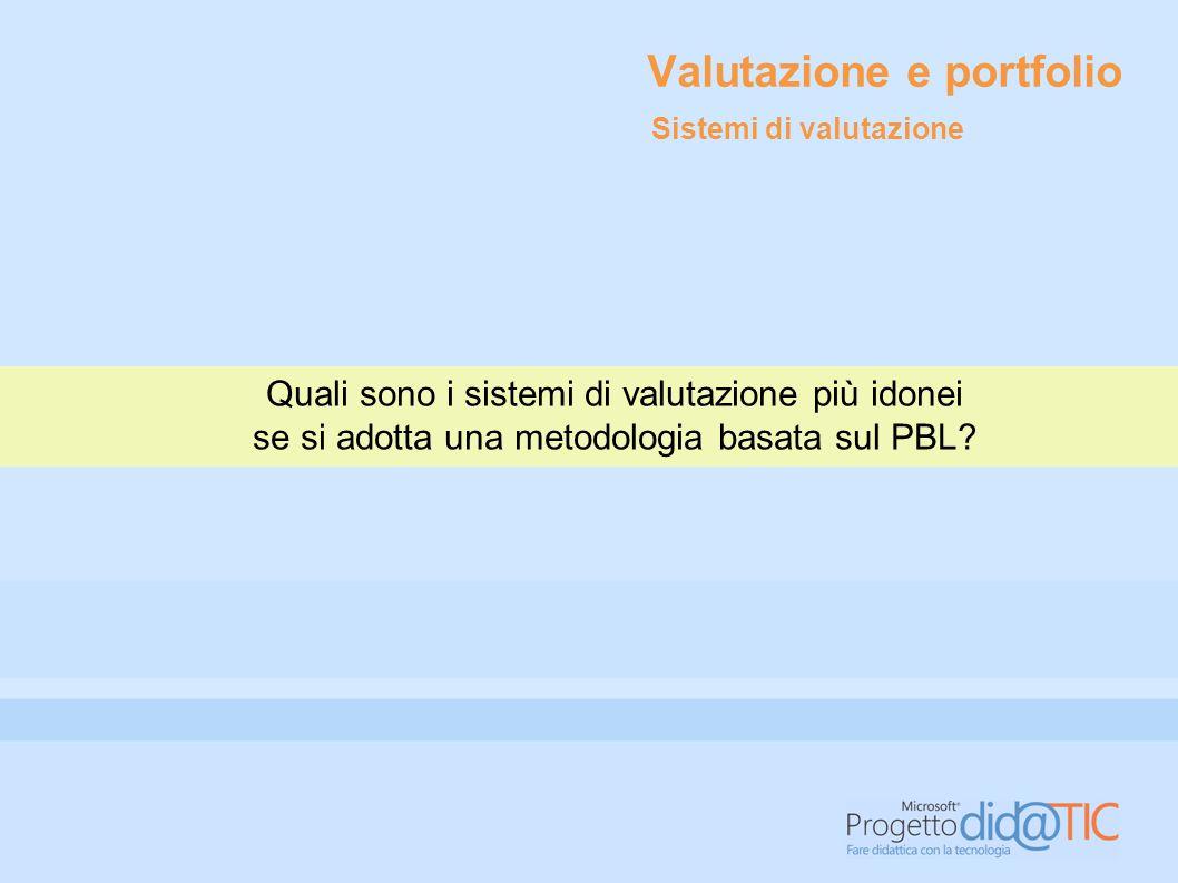 Valutazione e portfolio Quali sono i sistemi di valutazione più idonei se si adotta una metodologia basata sul PBL? Sistemi di valutazione