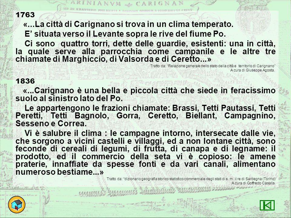 1763 «...La città di Carignano si trova in un clima temperato. E' situata verso il Levante sopra le rive del fiume Po. Ci sono quattro torri, dette de