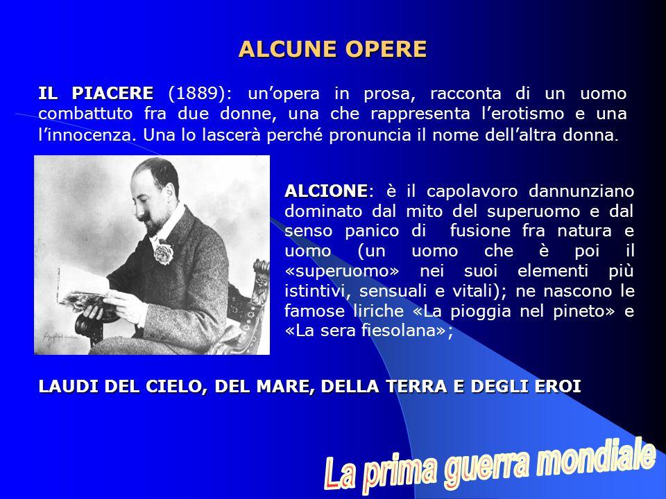 ALCIONE ALCIONE: è il capolavoro dannunziano dominato dal mito del superuomo e dal senso panico di fusione fra natura e uomo (un uomo che è poi il «superuomo» nei suoi elementi più istintivi, sensuali e vitali); ne nascono le famose liriche «La pioggia nel pineto» e «La sera fiesolana»; ALCUNE OPERE IL PIACERE IL PIACERE (1889): un'opera in prosa, racconta di un uomo combattuto fra due donne, una che rappresenta l'erotismo e una l'innocenza.