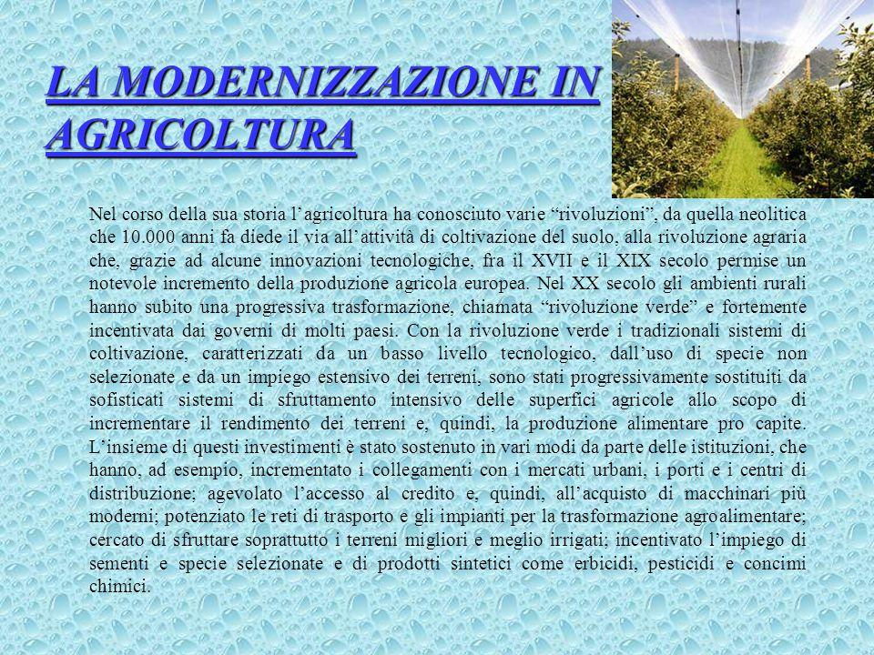 LA MODERNIZZAZIONE IN AGRICOLTURA Nel corso della sua storia l'agricoltura ha conosciuto varie rivoluzioni , da quella neolitica che 10.000 anni fa diede il via all'attività di coltivazione del suolo, alla rivoluzione agraria che, grazie ad alcune innovazioni tecnologiche, fra il XVII e il XIX secolo permise un notevole incremento della produzione agricola europea.