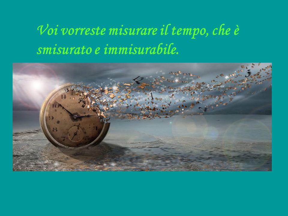 Voi vorreste misurare il tempo, che è smisurato e immisurabile. Eppure ciò che in voi è senza tempo, sa che la vita è senza tempo. E sa che ieri e dom