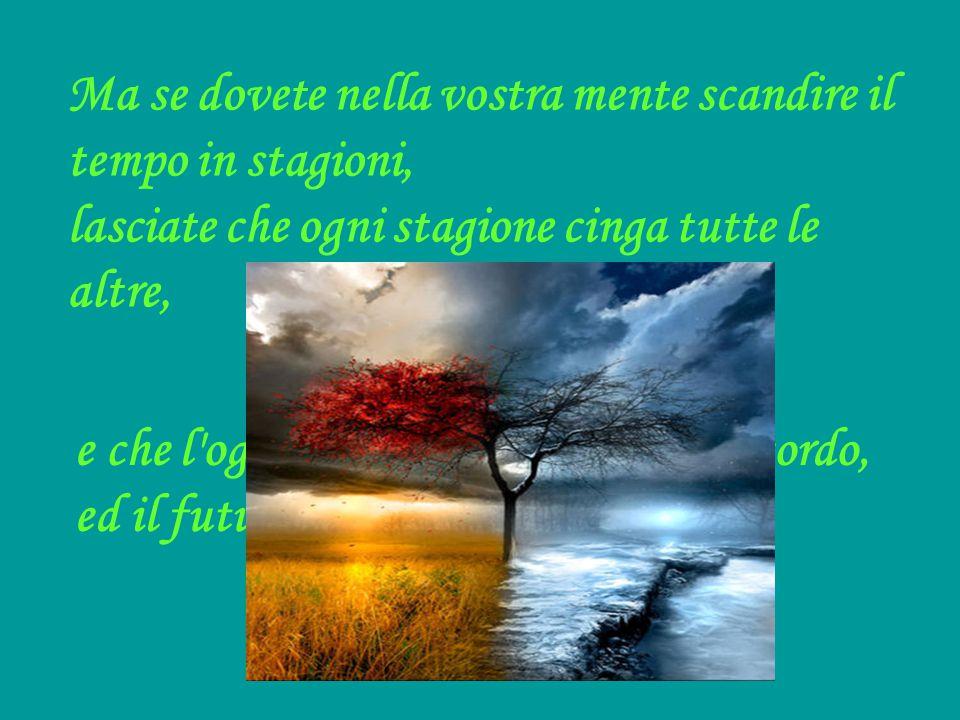 Ma se dovete nella vostra mente scandire il tempo in stagioni, lasciate che ogni stagione cinga tutte le altre, e che l'oggi abbracci il passato col r