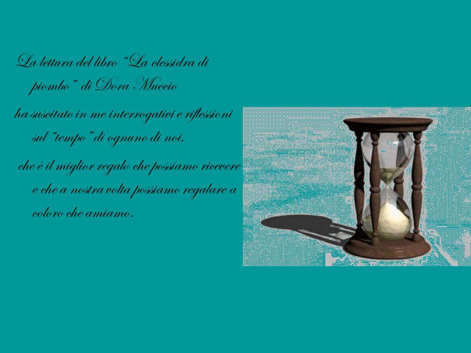 """La lettura del libro """"La clessidra di piombo"""" di Dora Muccio ha suscitato in me interrogativi e riflessioni sul """"tempo"""" di ognuno di noi, che è il mig"""