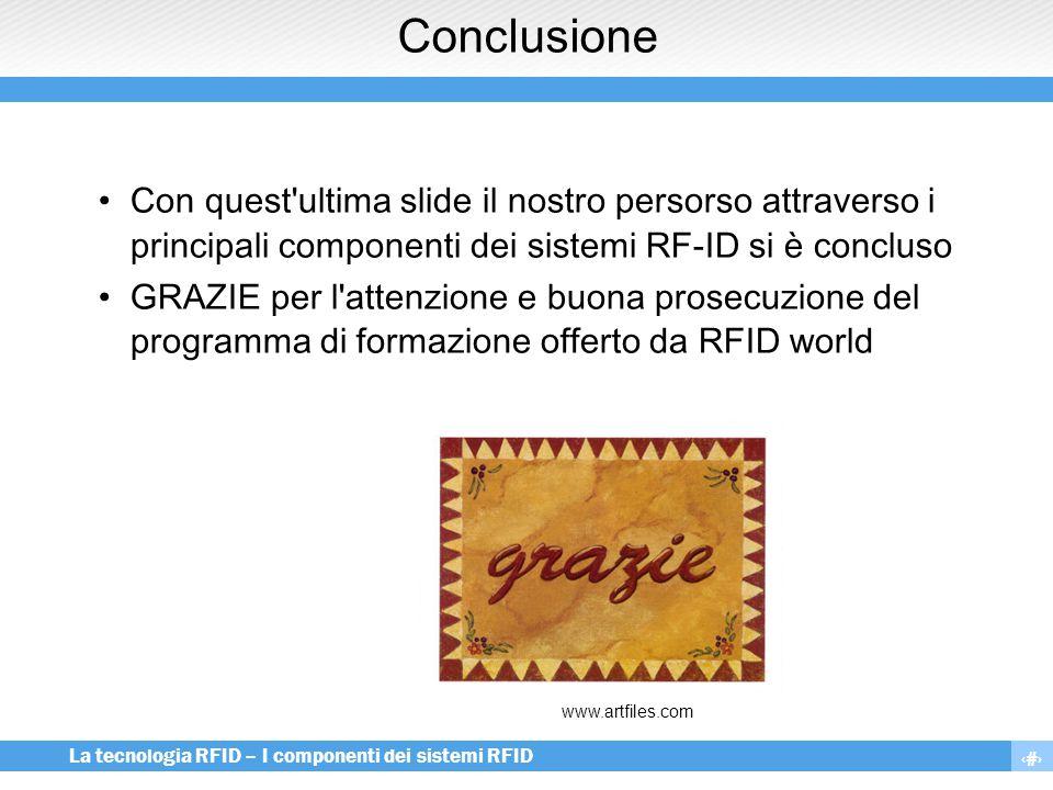 15 La tecnologia RFID – I componenti dei sistemi RFID Conclusione Con quest'ultima slide il nostro persorso attraverso i principali componenti dei sis