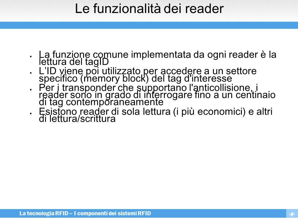 8 La tecnologia RFID – I componenti dei sistemi RFID Le funzionalità dei reader  La funzione comune implementata da ogni reader è la lettura del tagI