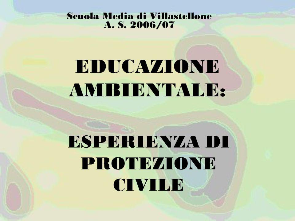 EDUCAZIONE AMBIENTALE: ESPERIENZA DI PROTEZIONE CIVILE Scuola Media di Villastellone A. S. 2006/07