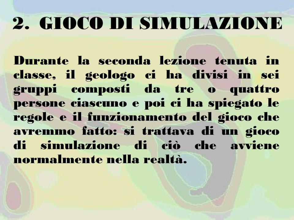 2.GIOCO DI SIMULAZIONE Durante la seconda lezione tenuta in classe, il geologo ci ha divisi in sei gruppi composti da tre o quattro persone ciascuno e