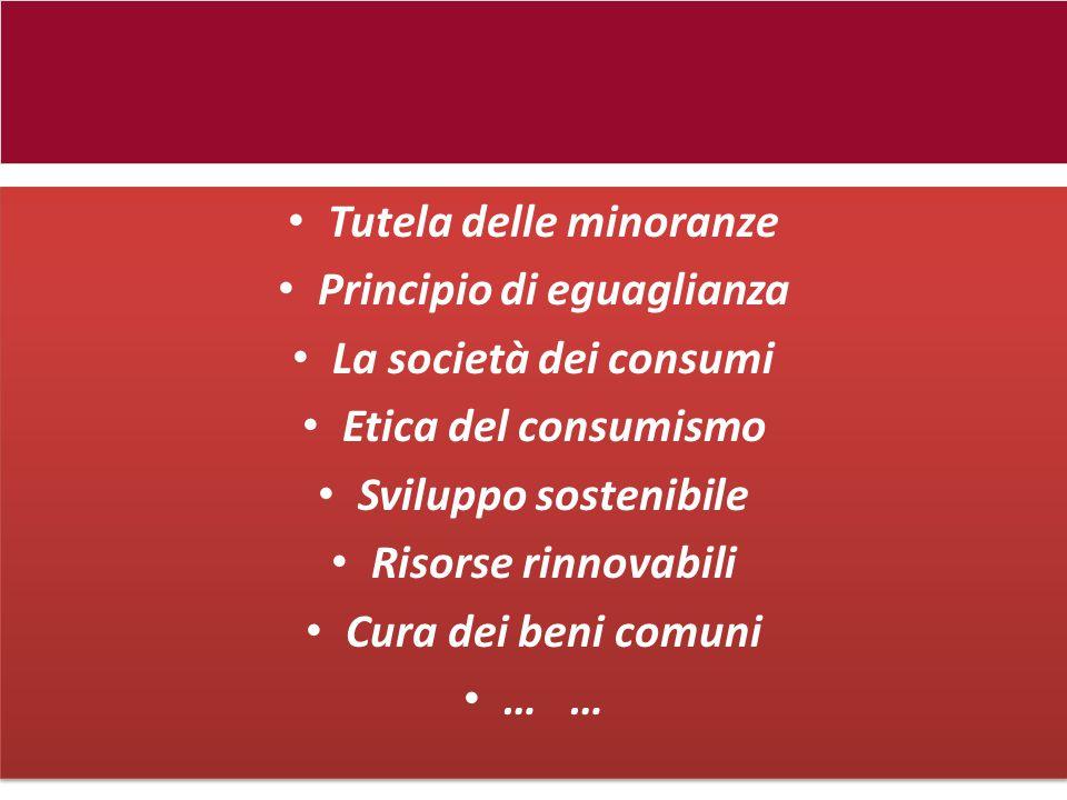 Tutela delle minoranze Principio di eguaglianza La società dei consumi Etica del consumismo Sviluppo sostenibile Risorse rinnovabili Cura dei beni com