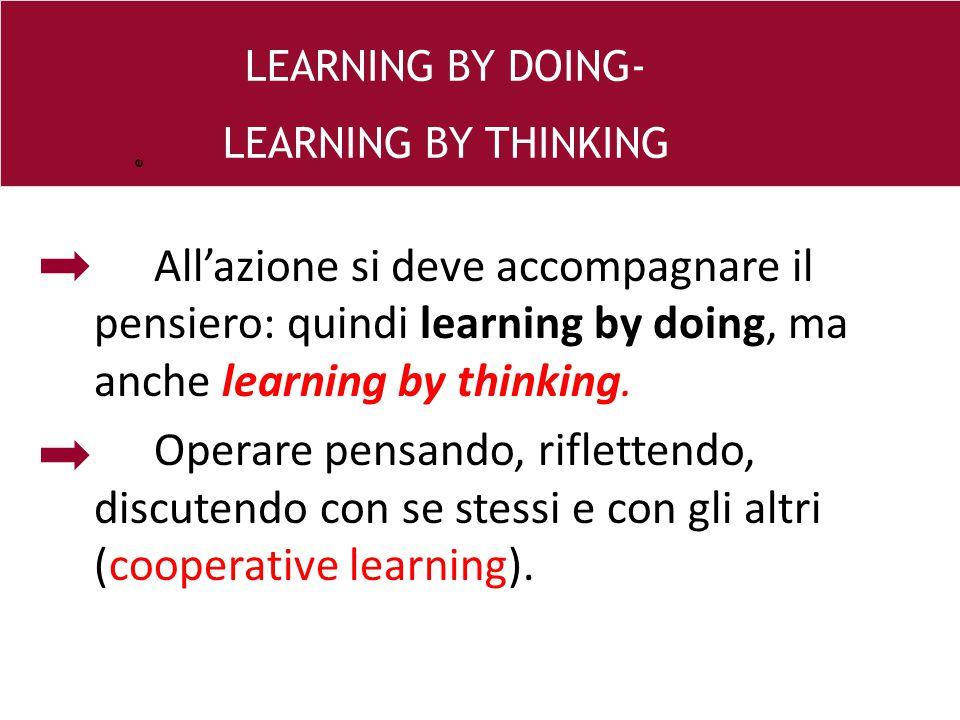 All'azione si deve accompagnare il pensiero: quindi learning by doing, ma anche learning by thinking. Operare pensando, riflettendo, discutendo con se