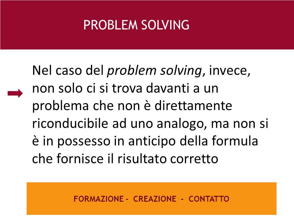 26 e FORMAZIONE - CREAZIONE - CONTATTO PROBLEM SOLVING Nel caso del problem solving, invece, non solo ci si trova davanti a un problema che non è direttamente riconducibile ad uno analogo, ma non si è in possesso in anticipo della formula che fornisce il risultato corretto
