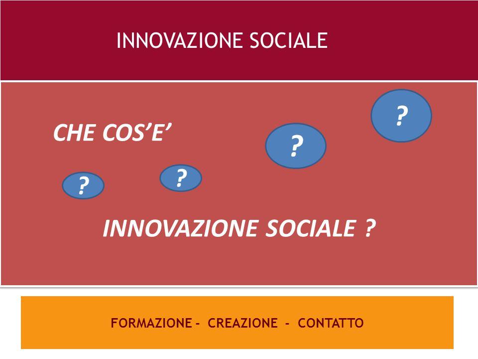26 e FORMAZIONE - CREAZIONE - CONTATTO INNOVAZIONE SOCIALE CHE COS'E' INNOVAZIONE SOCIALE ? CHE COS'E' INNOVAZIONE SOCIALE ? ? ? ? ?