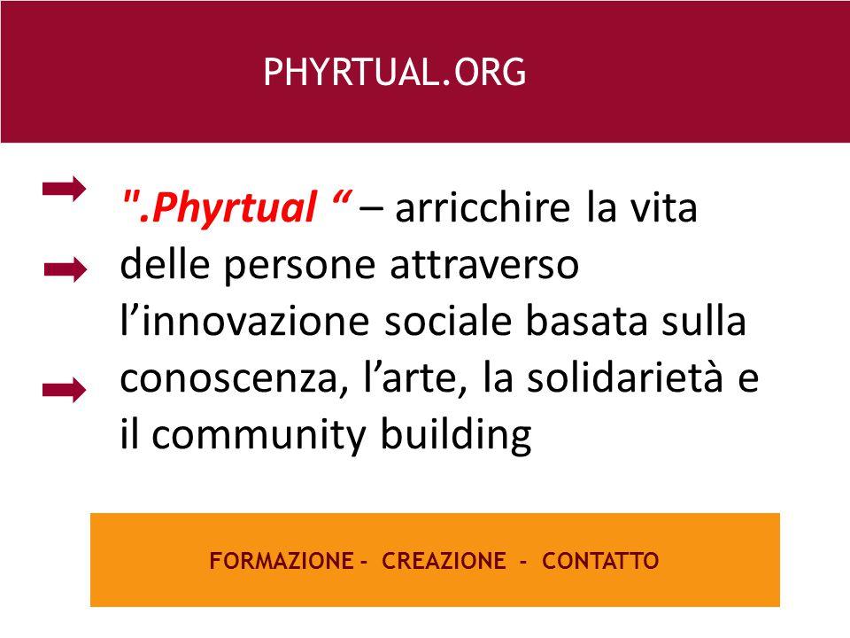 26 e FORMAZIONE - CREAZIONE - CONTATTO PHYRTUAL.ORG .Phyrtual – arricchire la vita delle persone attraverso l'innovazione sociale basata sulla conoscenza, l'arte, la solidarietà e il community building