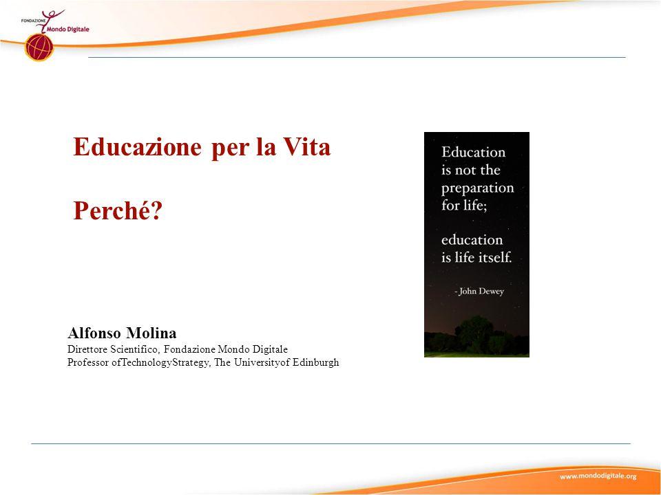 Educazione per la Vita Perché? Alfonso Molina Direttore Scientifico, Fondazione Mondo Digitale Professor ofTechnologyStrategy, The Universityof Edinbu