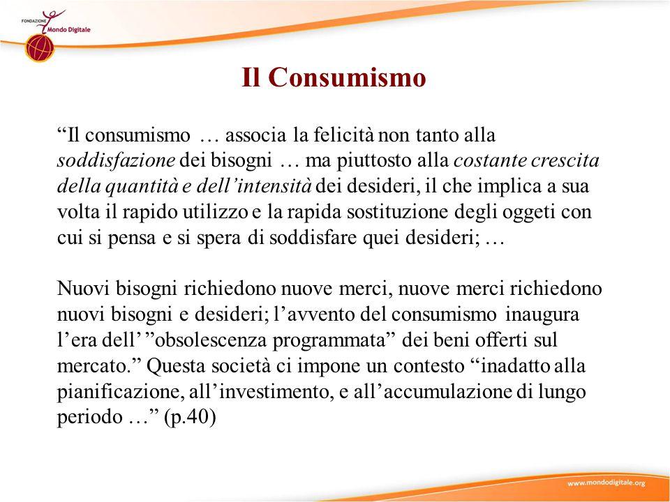 """""""Il consumismo … associa la felicità non tanto alla soddisfazione dei bisogni … ma piuttosto alla costante crescita della quantità e dell'intensità de"""