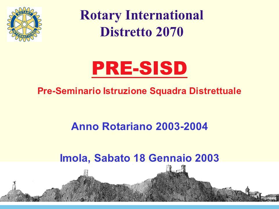 Rotary International Distretto 2070 PRE-SISD Pre-Seminario Istruzione Squadra Distrettuale Anno Rotariano 2003-2004 Imola, Sabato 18 Gennaio 2003