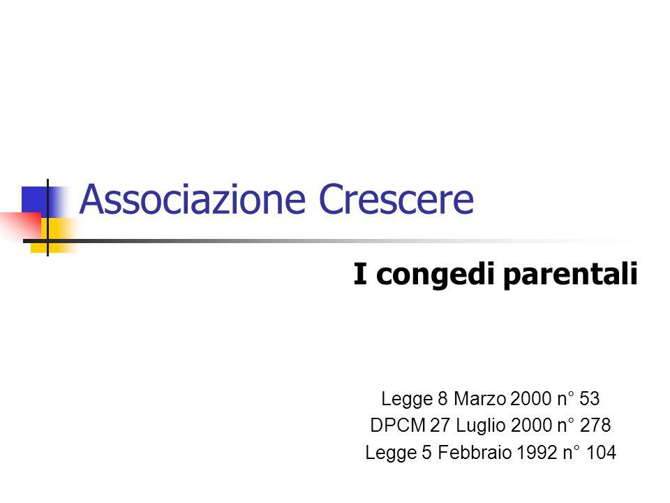 Associazione Crescere I congedi parentali Legge 8 Marzo 2000 n° 53 DPCM 27 Luglio 2000 n° 278 Legge 5 Febbraio 1992 n° 104