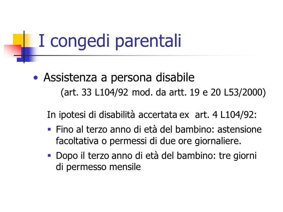 I congedi parentali Assistenza a persona disabile (art. 33 L104/92 mod. da artt. 19 e 20 L53/2000) In ipotesi di disabilità accertata ex art. 4 L104/9