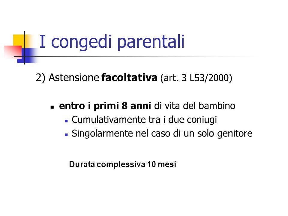 I congedi parentali 2) Astensione facoltativa (art. 3 L53/2000) entro i primi 8 anni di vita del bambino Cumulativamente tra i due coniugi Singolarmen