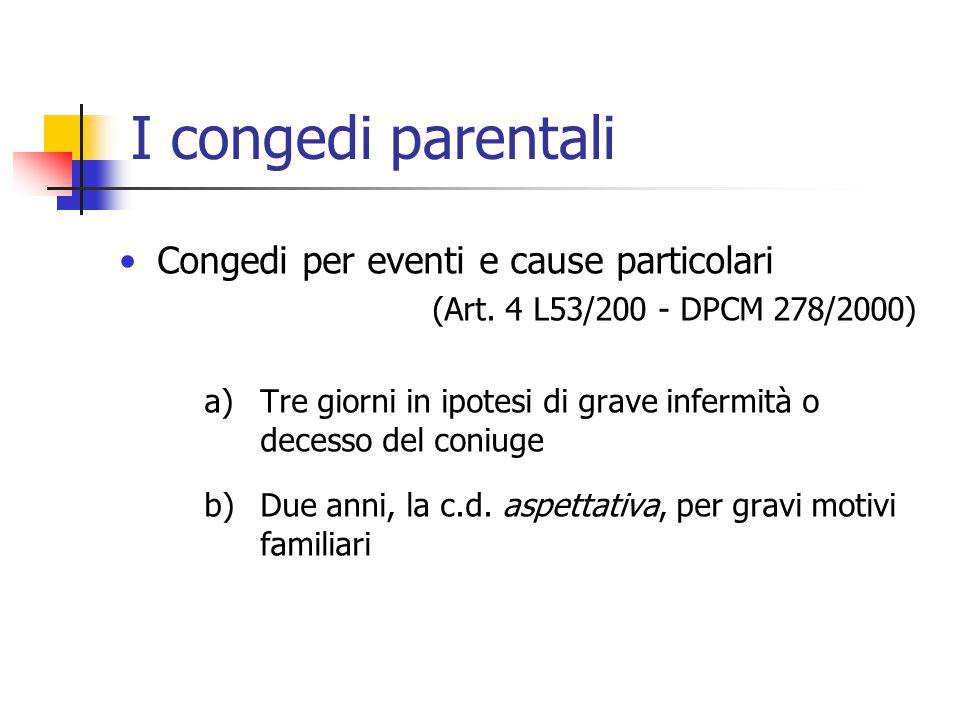 I congedi parentali Congedi per eventi e cause particolari (Art. 4 L53/200 - DPCM 278/2000) a)Tre giorni in ipotesi di grave infermità o decesso del c