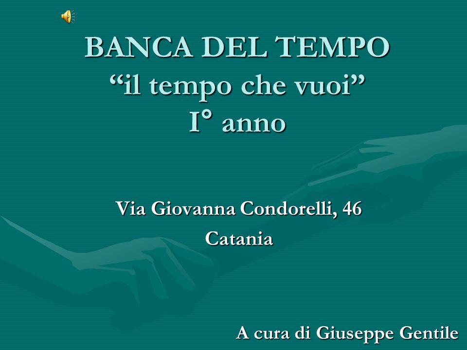 BANCA DEL TEMPO il tempo che vuoi I° anno Via Giovanna Condorelli, 46 Catania A cura di Giuseppe Gentile