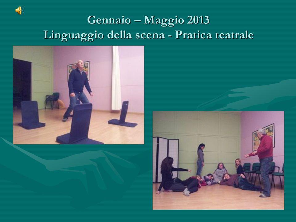 Gennaio – Maggio 2013 Linguaggio della scena - Pratica teatrale