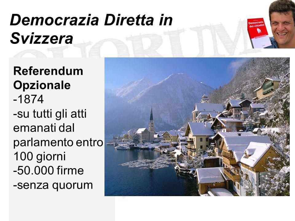 Democrazia Diretta in Svizzera Referendum Opzionale -1874 -su tutti gli atti emanati dal parlamento entro 100 giorni -50.000 firme -senza quorum