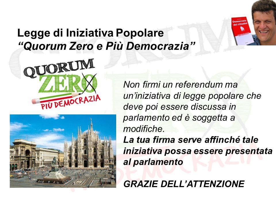 Legge di Iniziativa Popolare Quorum Zero e Più Democrazia Non firmi un referendum ma un'iniziativa di legge popolare che deve poi essere discussa in parlamento ed è soggetta a modifiche.