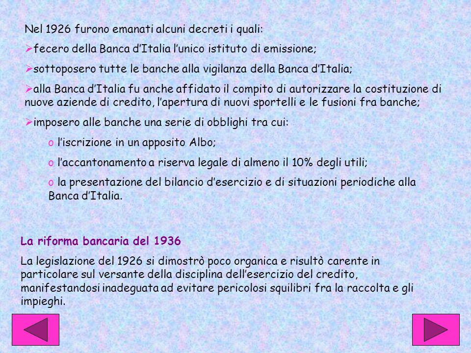 Nel 1926 furono emanati alcuni decreti i quali:  fecero della Banca d'Italia l'unico istituto di emissione;  sottoposero tutte le banche alla vigilanza della Banca d'Italia;  alla Banca d'Italia fu anche affidato il compito di autorizzare la costituzione di nuove aziende di credito, l'apertura di nuovi sportelli e le fusioni fra banche;  imposero alle banche una serie di obblighi tra cui: o l'iscrizione in un apposito Albo; o l'accantonamento a riserva legale di almeno il 10% degli utili; o la presentazione del bilancio d'esercizio e di situazioni periodiche alla Banca d'Italia.
