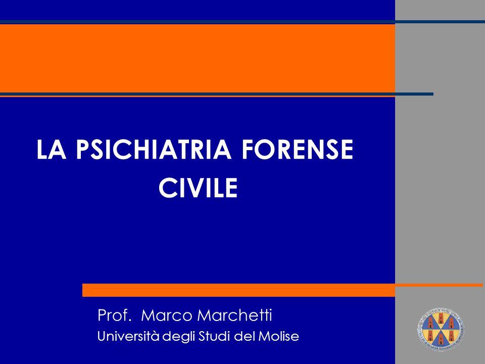 Prof. Marco Marchetti Università degli Studi del Molise LA PSICHIATRIA FORENSE CIVILE
