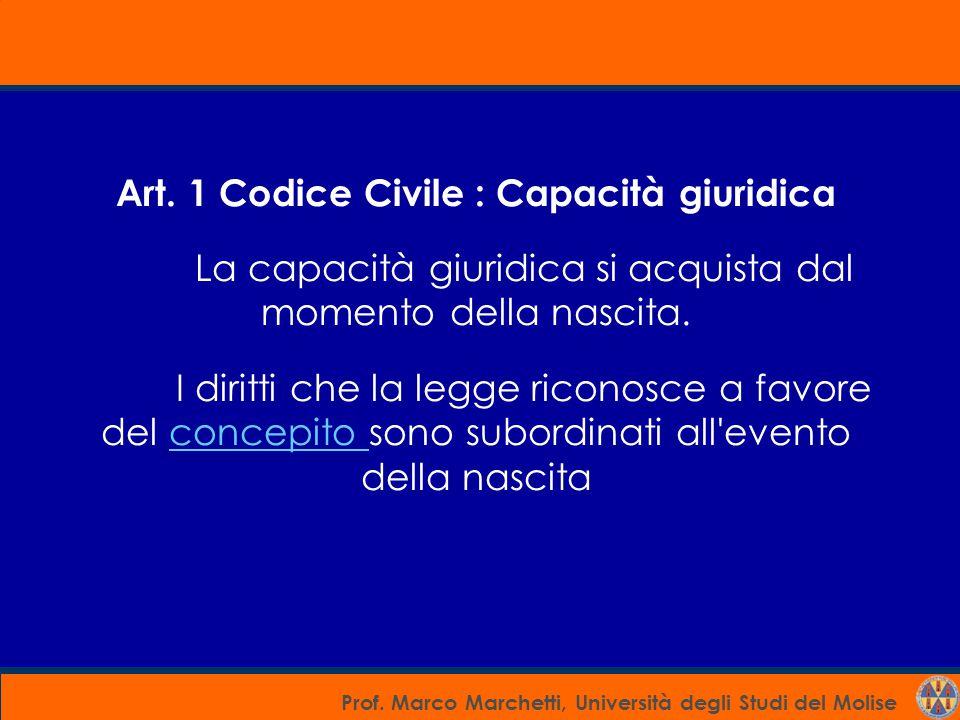 Prof. Marco Marchetti, Università degli Studi del Molise Art. 1 Codice Civile : Capacità giuridica La capacità giuridica si acquista dal momento della