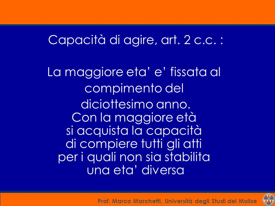 Prof. Marco Marchetti, Università degli Studi del Molise Capacità di agire, art. 2 c.c. : La maggiore eta' e' fissata al compimento del diciottesimo a