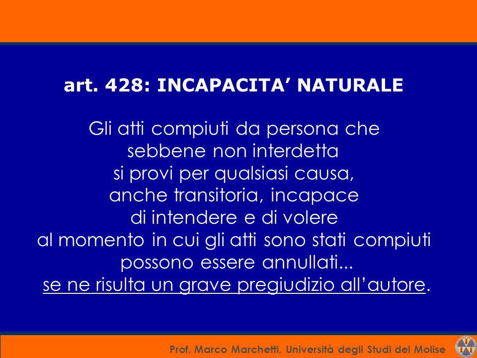 Prof. Marco Marchetti, Università degli Studi del Molise art. 428: INCAPACITA' NATURALE Gli atti compiuti da persona che sebbene non interdetta si pro