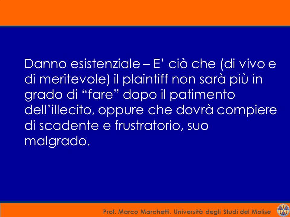 Prof. Marco Marchetti, Università degli Studi del Molise Danno esistenziale – E' ciò che (di vivo e di meritevole) il plaintiff non sarà più in grado