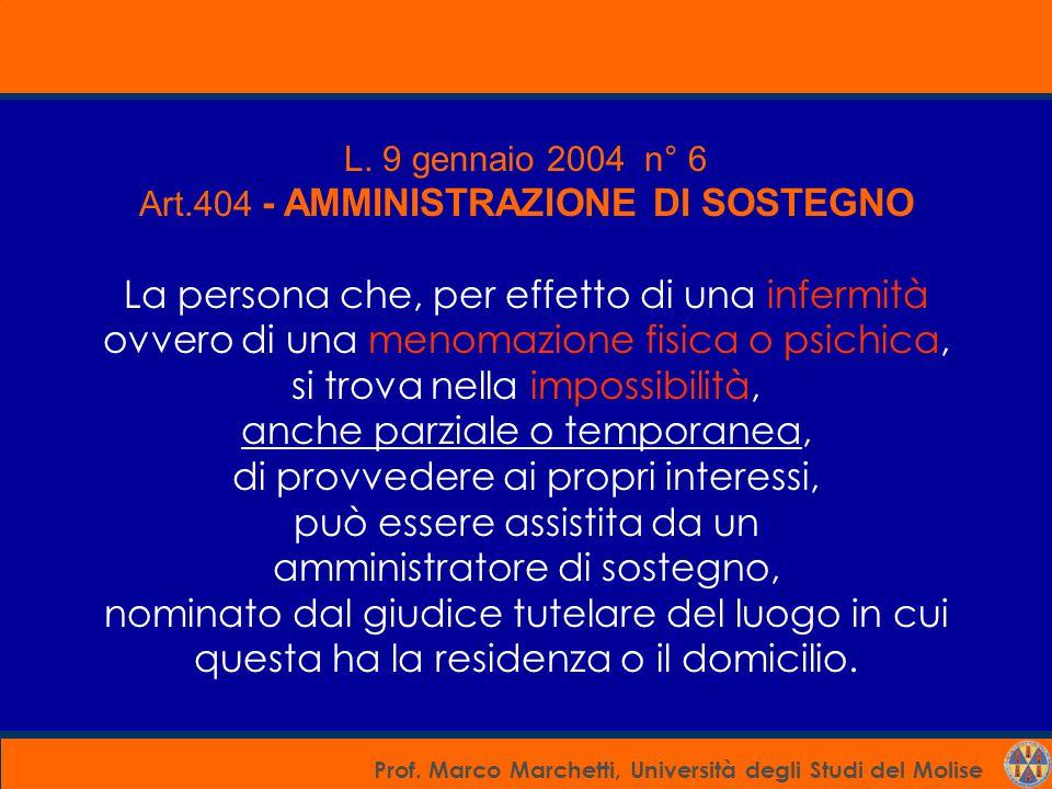 Prof. Marco Marchetti, Università degli Studi del Molise L. 9 gennaio 2004 n° 6 Art.404 - AMMINISTRAZIONE DI SOSTEGNO La persona che, per effetto di u