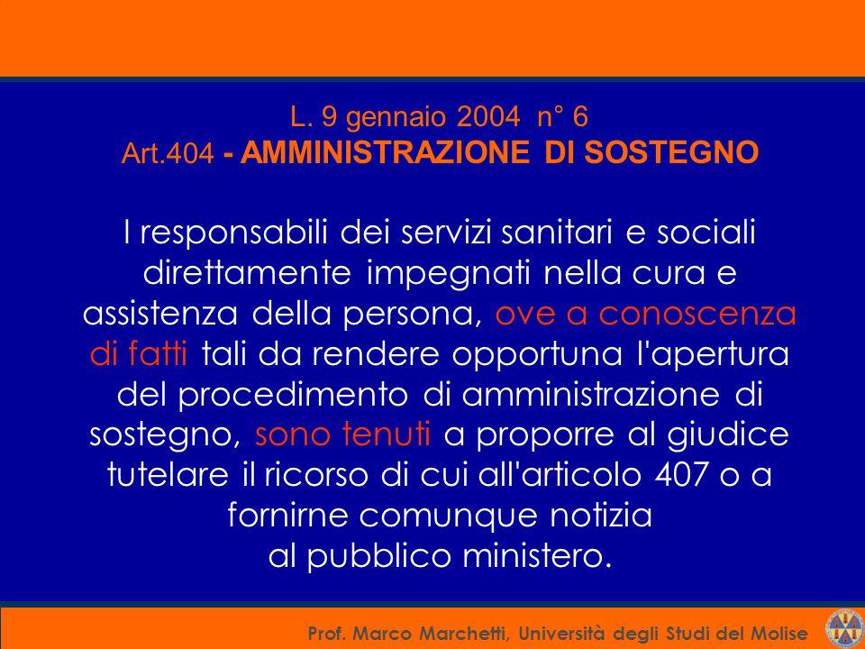 Prof. Marco Marchetti, Università degli Studi del Molise L. 9 gennaio 2004 n° 6 Art.404 - AMMINISTRAZIONE DI SOSTEGNO I responsabili dei servizi sanit
