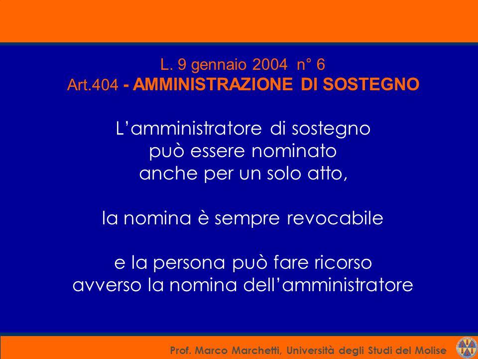Prof. Marco Marchetti, Università degli Studi del Molise L. 9 gennaio 2004 n° 6 Art.404 - AMMINISTRAZIONE DI SOSTEGNO L'amministratore di sostegno può