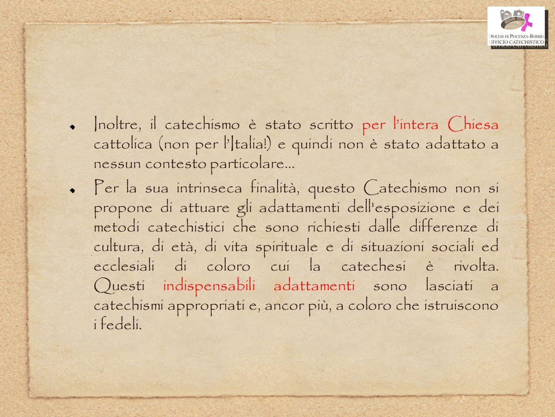 Inoltre, il catechismo è stato scritto per l'intera Chiesa cattolica (non per l'Italia!) e quindi non è stato adattato a nessun contesto particolare…